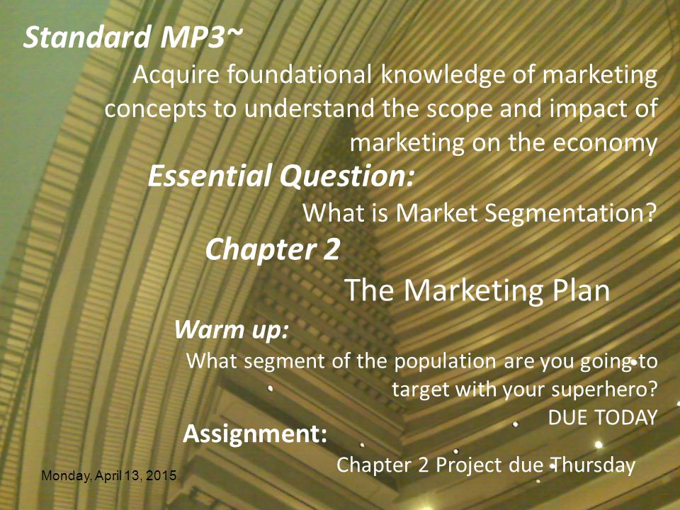 Monday, April 13, 2015 Essential Question: What is Market Segmentation? Chapter 2 The Marketing Plan Warm up: What segment of the population are you g