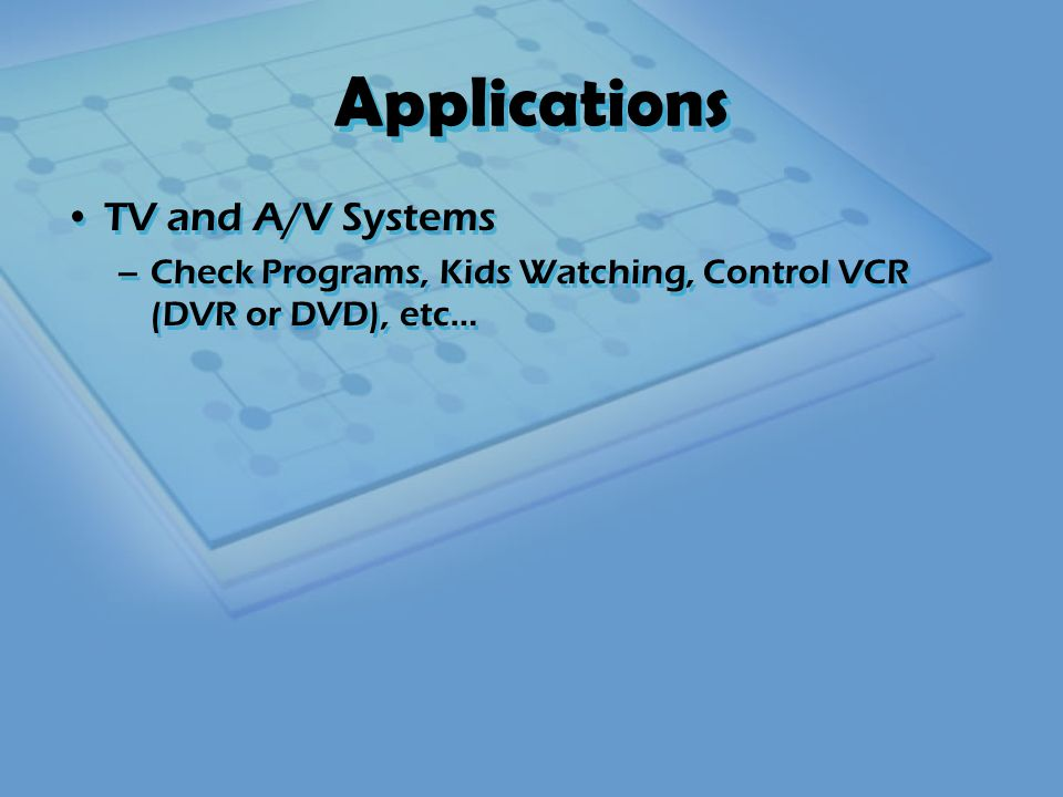 Applications TV and A/V Systems –Check Programs, Kids Watching, Control VCR (DVR or DVD), etc… TV and A/V Systems –Check Programs, Kids Watching, Control VCR (DVR or DVD), etc…