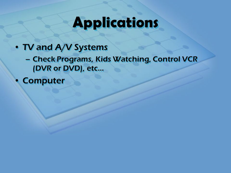 Applications TV and A/V Systems –Check Programs, Kids Watching, Control VCR (DVR or DVD), etc… Computer TV and A/V Systems –Check Programs, Kids Watching, Control VCR (DVR or DVD), etc… Computer