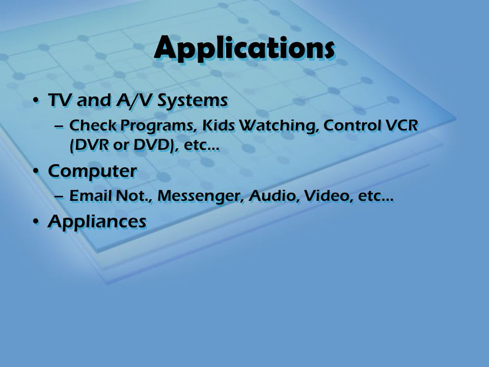 Applications TV and A/V Systems –Check Programs, Kids Watching, Control VCR (DVR or DVD), etc… Computer –Email Not., Messenger, Audio, Video, etc… Appliances TV and A/V Systems –Check Programs, Kids Watching, Control VCR (DVR or DVD), etc… Computer –Email Not., Messenger, Audio, Video, etc… Appliances