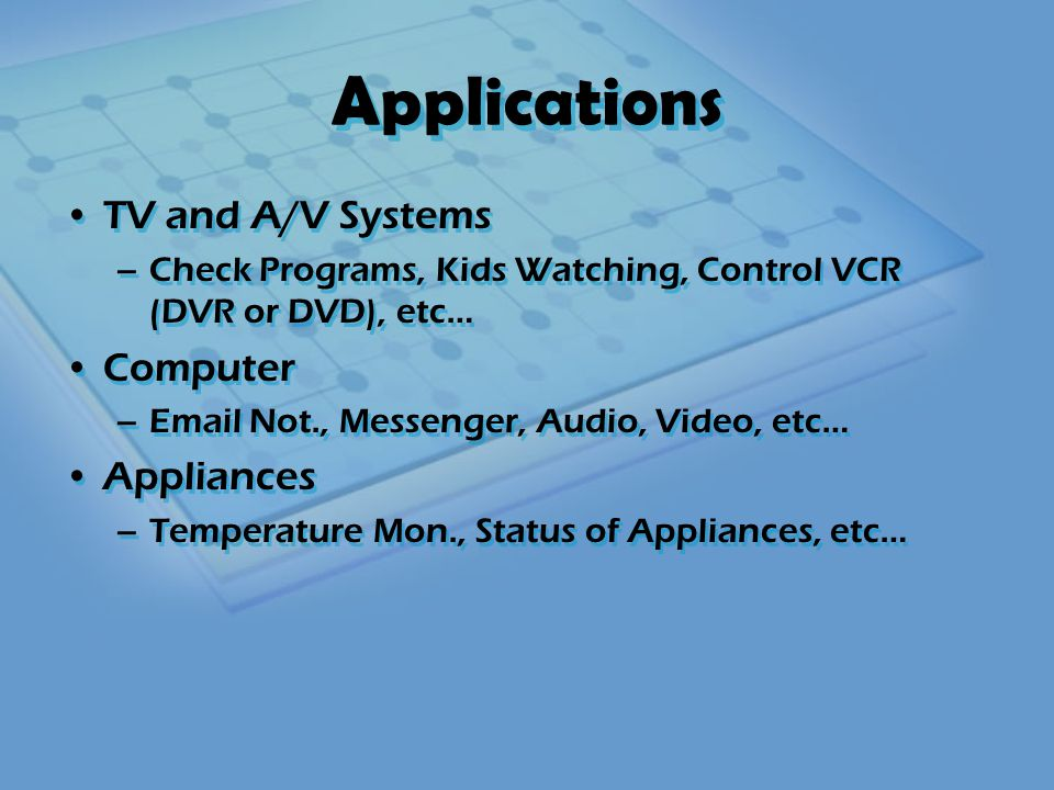 Applications TV and A/V Systems –Check Programs, Kids Watching, Control VCR (DVR or DVD), etc… Computer –Email Not., Messenger, Audio, Video, etc… Appliances –Temperature Mon., Status of Appliances, etc… TV and A/V Systems –Check Programs, Kids Watching, Control VCR (DVR or DVD), etc… Computer –Email Not., Messenger, Audio, Video, etc… Appliances –Temperature Mon., Status of Appliances, etc…