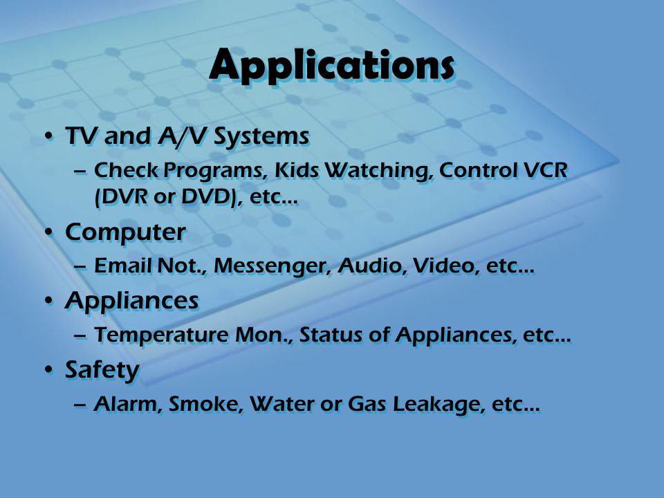 Applications TV and A/V Systems –Check Programs, Kids Watching, Control VCR (DVR or DVD), etc… Computer –Email Not., Messenger, Audio, Video, etc… Appliances –Temperature Mon., Status of Appliances, etc… Safety –Alarm, Smoke, Water or Gas Leakage, etc… TV and A/V Systems –Check Programs, Kids Watching, Control VCR (DVR or DVD), etc… Computer –Email Not., Messenger, Audio, Video, etc… Appliances –Temperature Mon., Status of Appliances, etc… Safety –Alarm, Smoke, Water or Gas Leakage, etc…