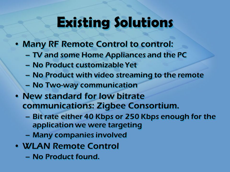 Existing Solutions Many RF Remote Control to control: –TV and some Home Appliances and the PC –No Product customizable Yet –No Product with video streaming to the remote –No Two-way communication New standard for low bitrate communications: Zigbee Consortium.