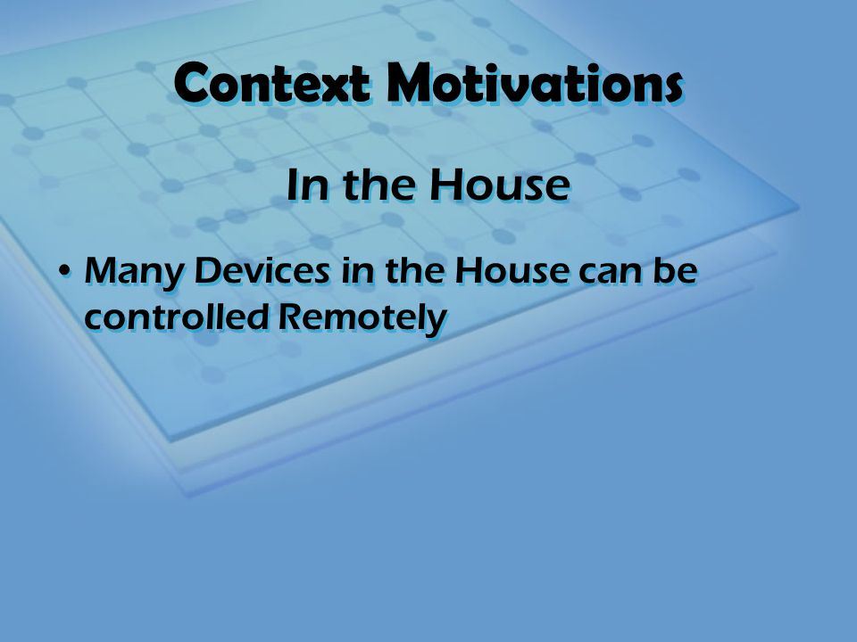Context Motivations Many Devices in the House can be controlled Remotely In the House