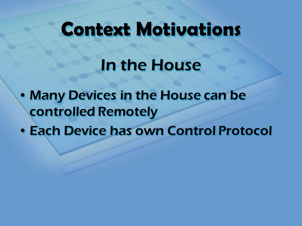 Context Motivations Many Devices in the House can be controlled Remotely Each Device has own Control Protocol All Devices can be Electrically Controlled Many Devices in the House can be controlled Remotely Each Device has own Control Protocol All Devices can be Electrically Controlled In the House