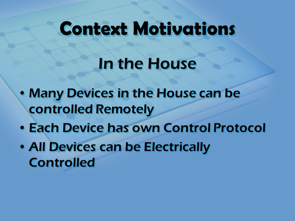 Context Motivations Many Devices in the House can be controlled Remotely Each Device has own Control Protocol All Devices can be Electrically Controlled Many Devices in the House can be controlled Remotely Each Device has own Control Protocol All Devices can be Electrically Controlled In the House RF Remote Control