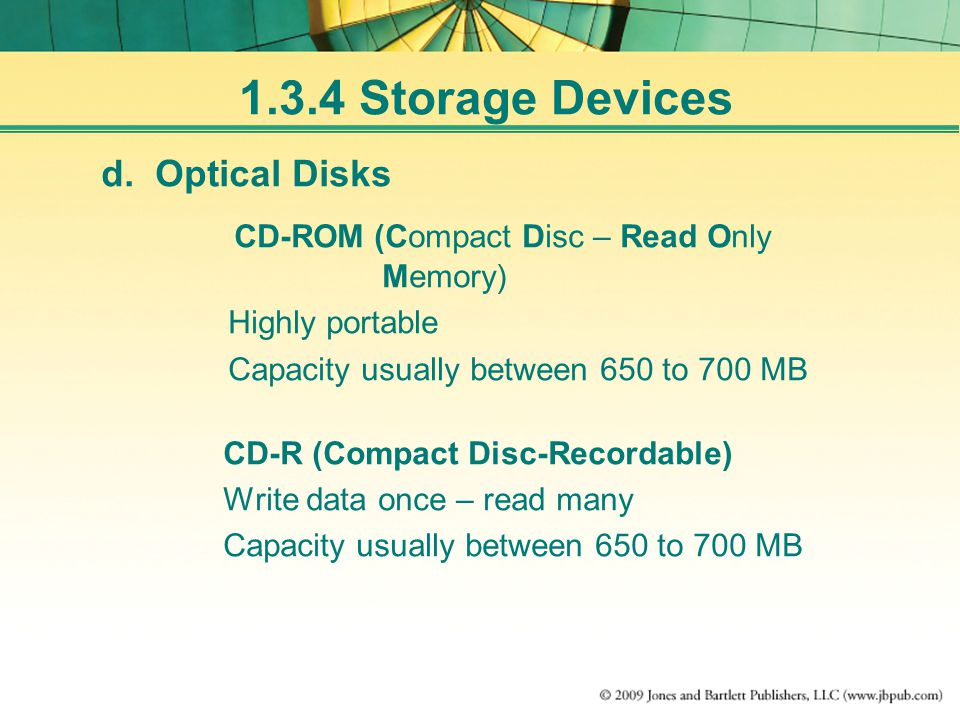 d. Optical Disks CD-ROM (Compact Disc – Read Only Memory) Highly portable Capacity usually between 650 to 700 MB CD-R (Compact Disc-Recordable) Write