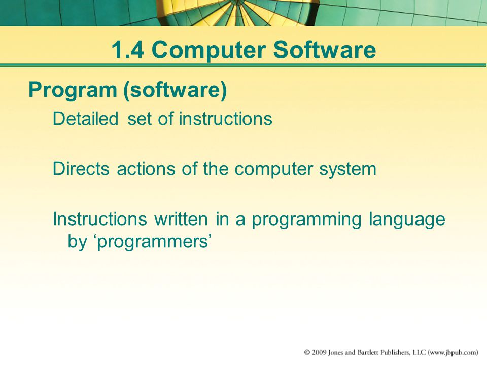 1.4 Computer Software Program (software) Detailed set of instructions Directs actions of the computer system Instructions written in a programming language by 'programmers'