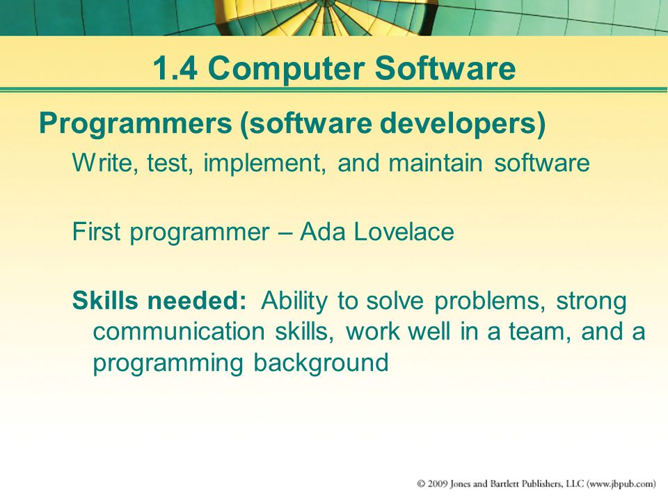 1.4 Computer Software Programmers (software developers) Write, test, implement, and maintain software First programmer – Ada Lovelace Skills needed: Ability to solve problems, strong communication skills, work well in a team, and a programming background