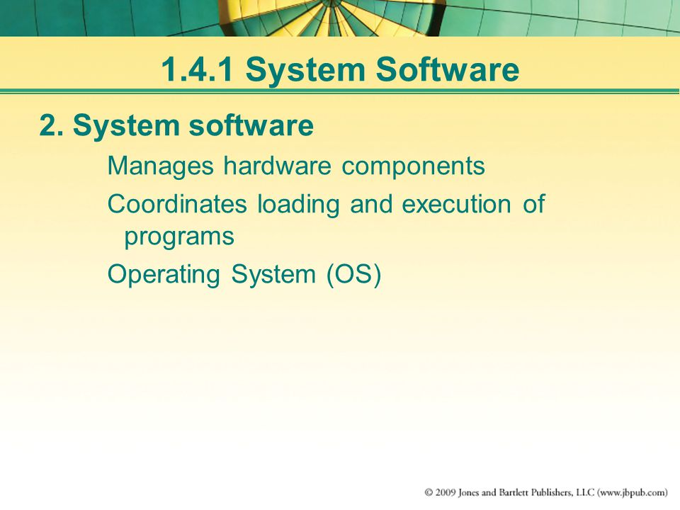 1.4.1 System Software 2. System software Manages hardware components Coordinates loading and execution of programs Operating System (OS)