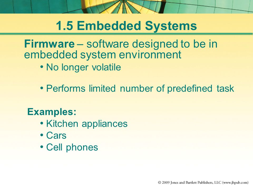 1.5 Embedded Systems Firmware – software designed to be in embedded system environment No longer volatile Performs limited number of predefined task Examples: Kitchen appliances Cars Cell phones
