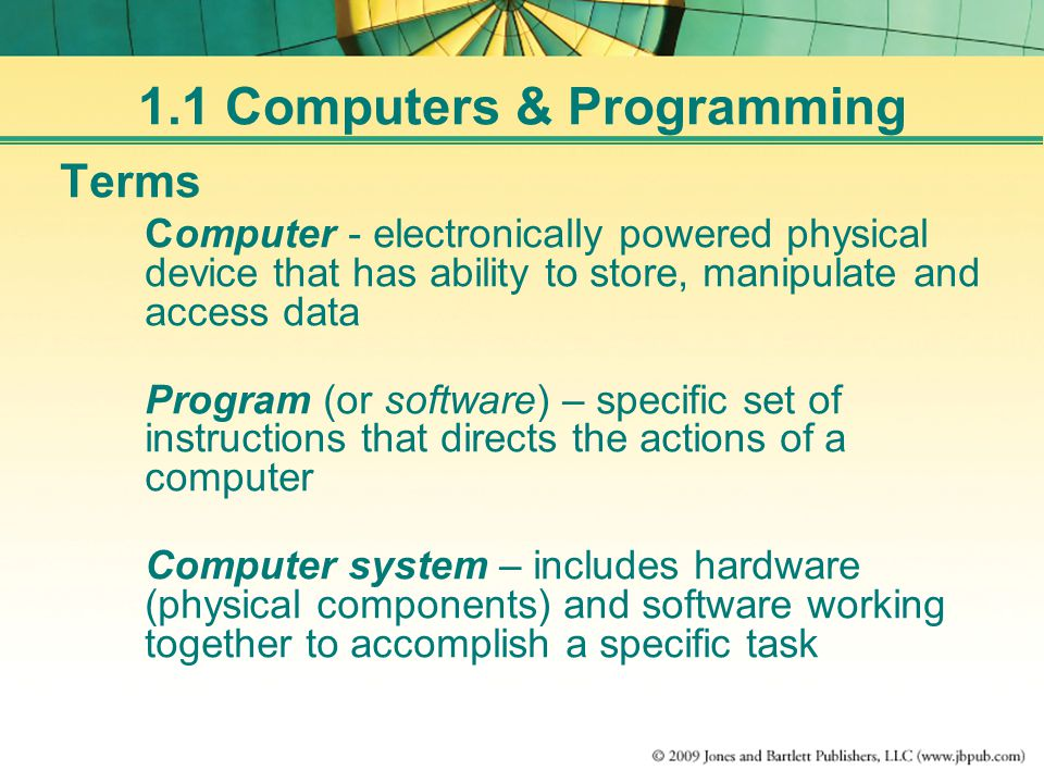 Terms Computer - electronically powered physical device that has ability to store, manipulate and access data Program (or software) – specific set of instructions that directs the actions of a computer Computer system – includes hardware (physical components) and software working together to accomplish a specific task 1.1 Computers & Programming