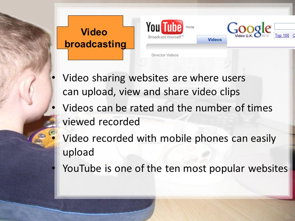 12/15 Video broadcasting Video sharing websites are where users can upload, view and share video clips Videos can be rated and the number of times vie