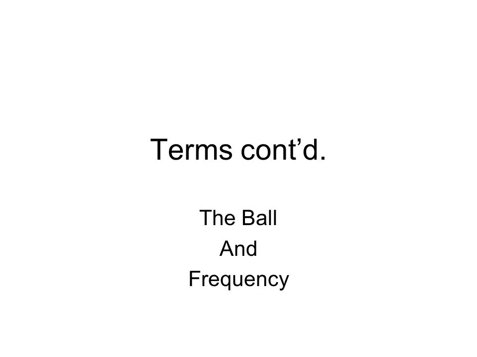 Terms cont'd. The Ball And Frequency
