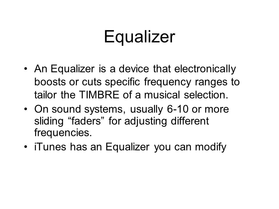 Equalizer An Equalizer is a device that electronically boosts or cuts specific frequency ranges to tailor the TIMBRE of a musical selection.