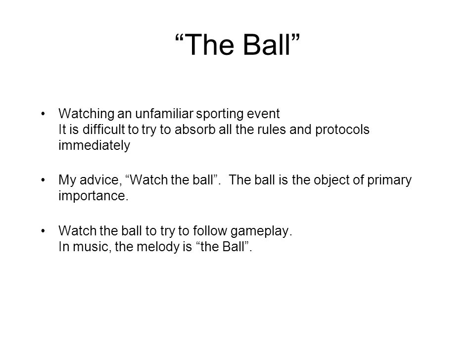 The Ball Watching an unfamiliar sporting event It is difficult to try to absorb all the rules and protocols immediately My advice, Watch the ball .