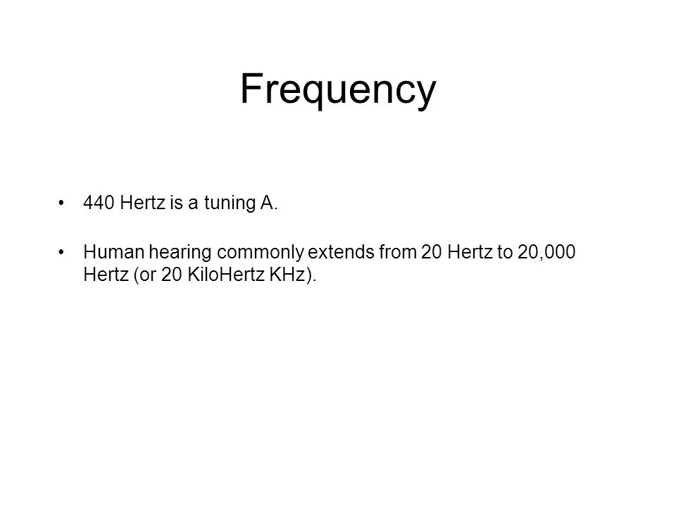 Frequency 440 Hertz is a tuning A. Human hearing commonly extends from 20 Hertz to 20,000 Hertz (or 20 KiloHertz KHz).