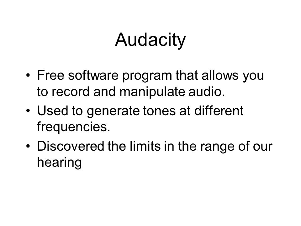 Audacity Free software program that allows you to record and manipulate audio. Used to generate tones at different frequencies. Discovered the limits