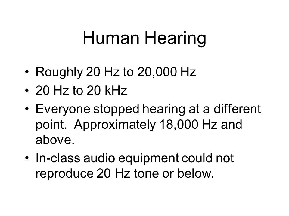 Human Hearing Roughly 20 Hz to 20,000 Hz 20 Hz to 20 kHz Everyone stopped hearing at a different point. Approximately 18,000 Hz and above. In-class au
