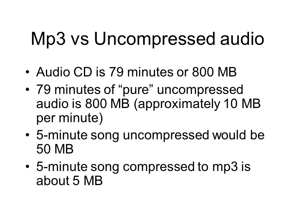 Mp3 vs Uncompressed audio Audio CD is 79 minutes or 800 MB 79 minutes of pure uncompressed audio is 800 MB (approximately 10 MB per minute) 5-minute song uncompressed would be 50 MB 5-minute song compressed to mp3 is about 5 MB
