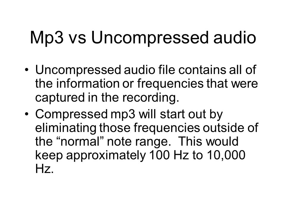 Mp3 vs Uncompressed audio Uncompressed audio file contains all of the information or frequencies that were captured in the recording. Compressed mp3 w