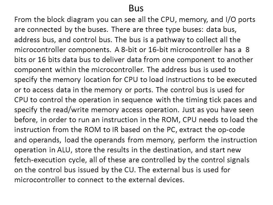 Bus From the block diagram you can see all the CPU, memory, and I/O ports are connected by the buses.