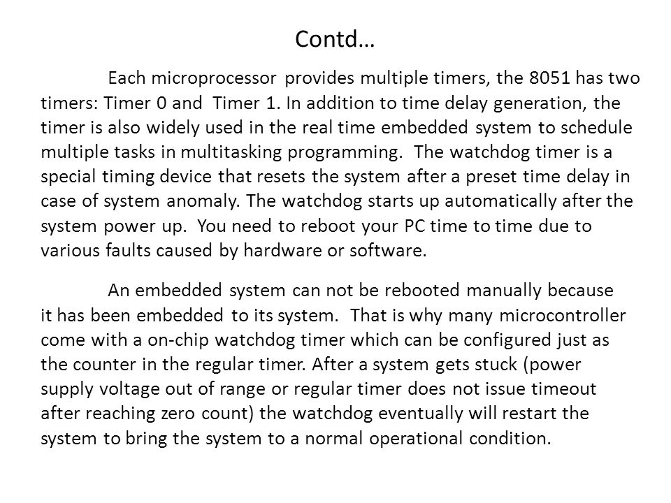 Contd… Each microprocessor provides multiple timers, the 8051 has two timers: Timer 0 and Timer 1.