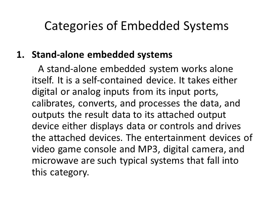 Categories of Embedded Systems 1.Stand-alone embedded systems A stand-alone embedded system works alone itself.