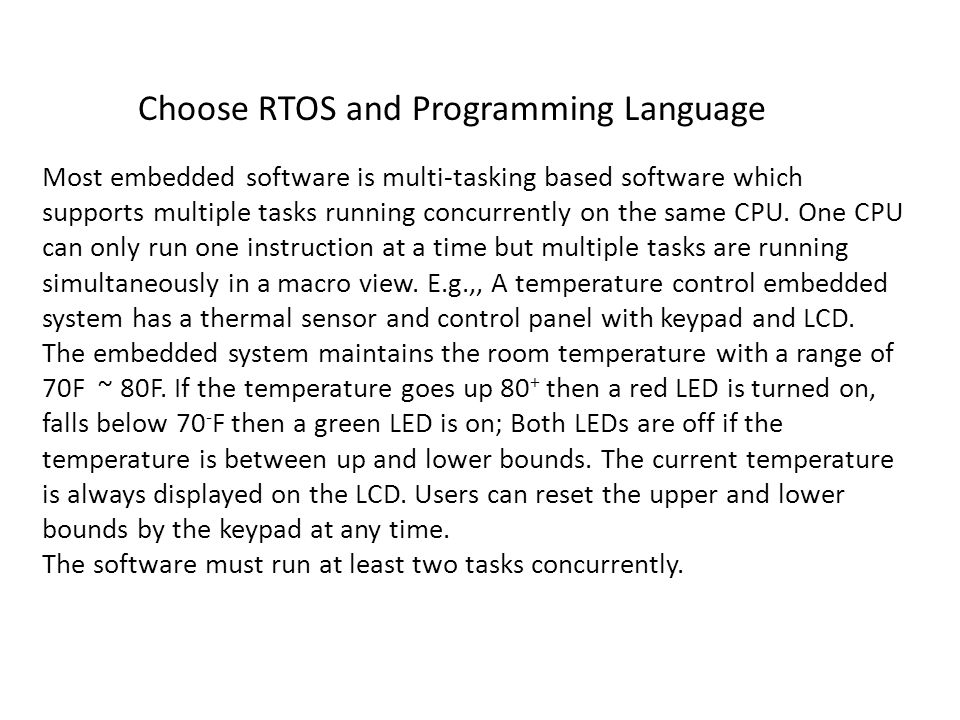 Choose RTOS and Programming Language Most embedded software is multi-tasking based software which supports multiple tasks running concurrently on the same CPU.