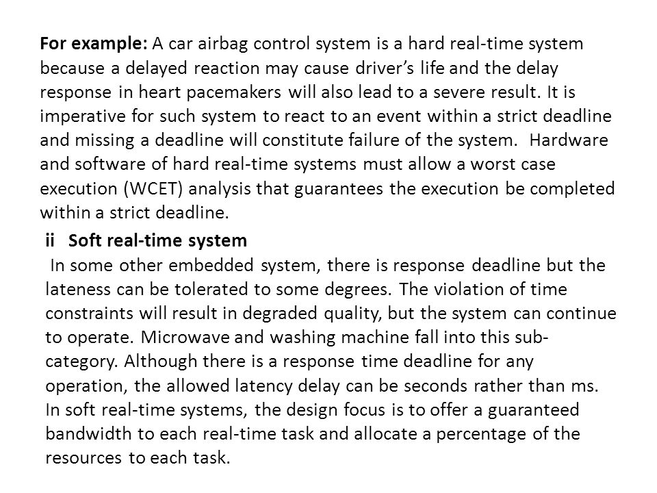 For example: A car airbag control system is a hard real-time system because a delayed reaction may cause driver's life and the delay response in heart pacemakers will also lead to a severe result.