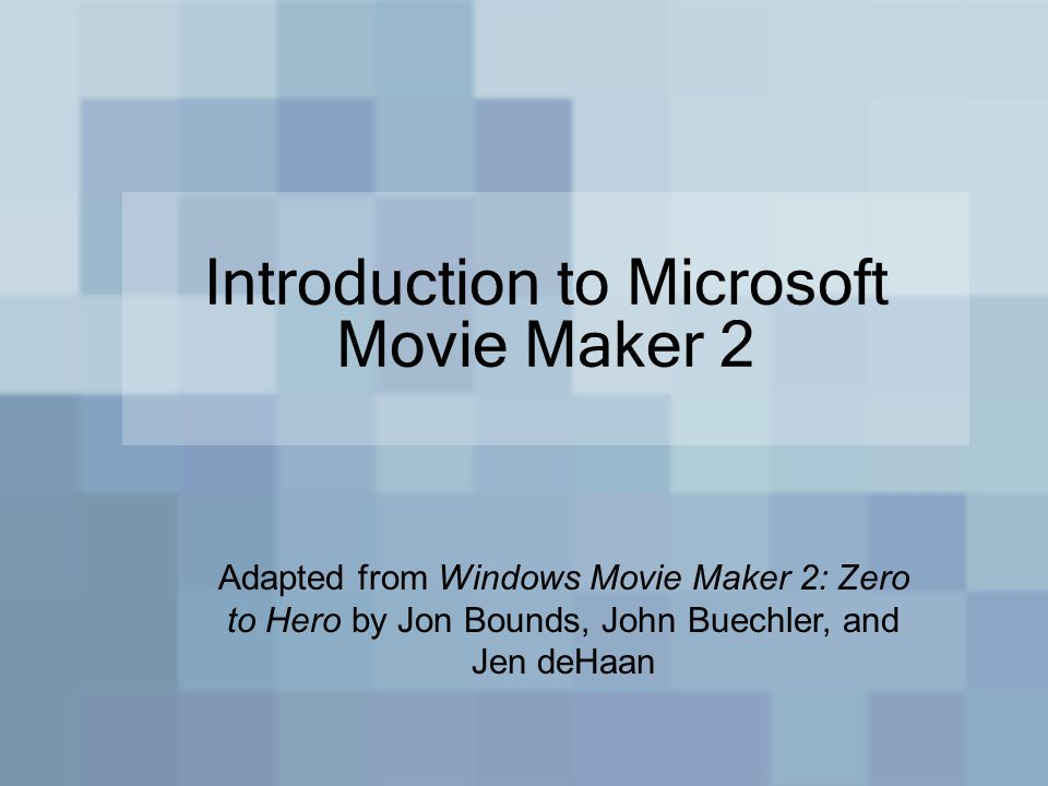 Introduction to Microsoft Movie Maker 2 Adapted from Windows Movie Maker 2: Zero to Hero by Jon Bounds, John Buechler, and Jen deHaan