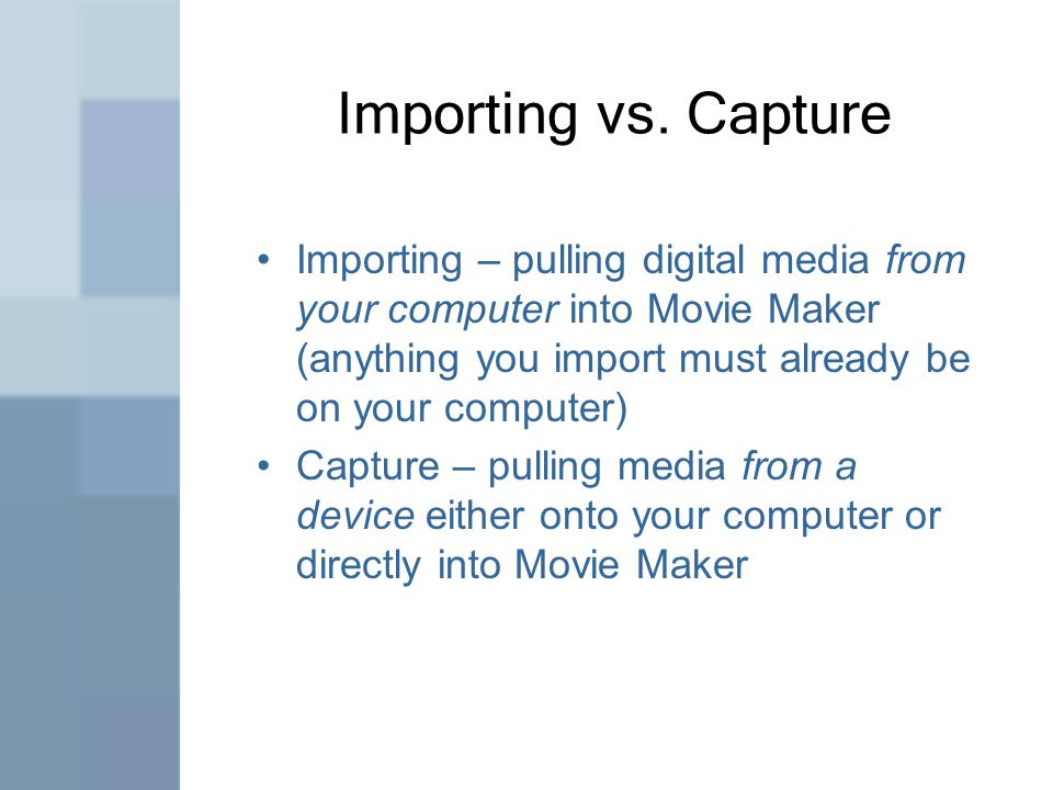 Importing vs. Capture Importing – pulling digital media from your computer into Movie Maker (anything you import must already be on your computer) Cap