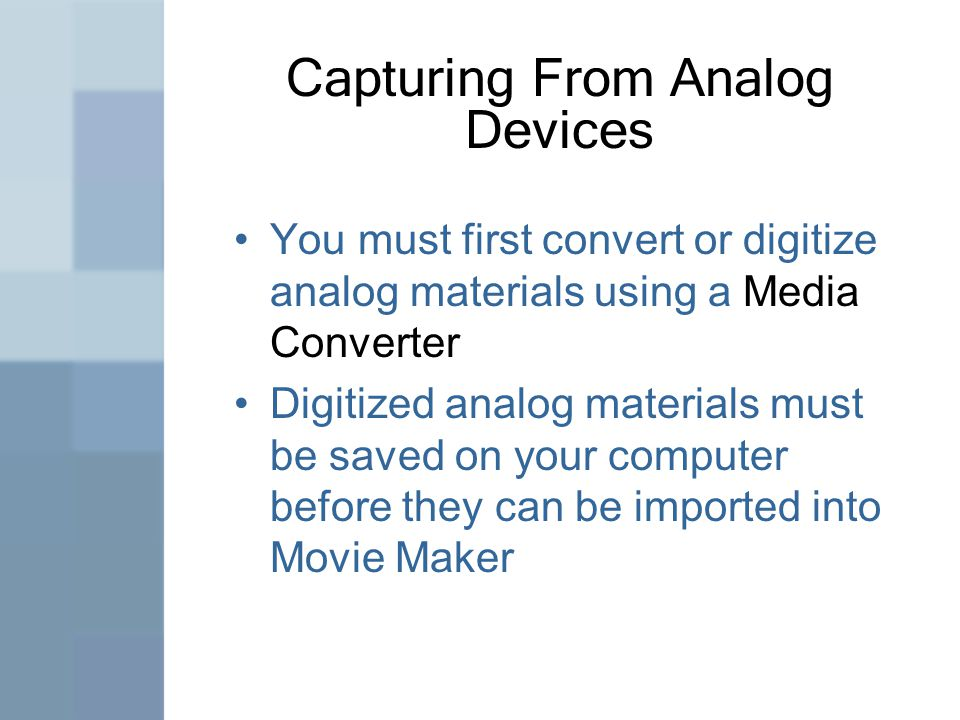 Capturing From Analog Devices You must first convert or digitize analog materials using a Media Converter Digitized analog materials must be saved on your computer before they can be imported into Movie Maker
