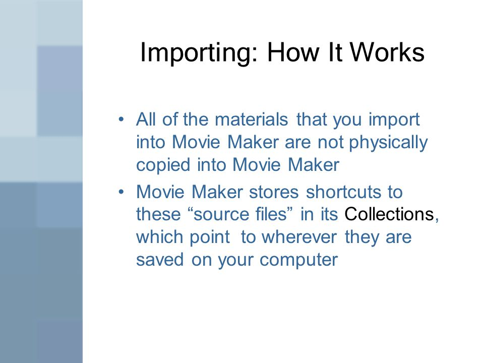 Importing: How It Works All of the materials that you import into Movie Maker are not physically copied into Movie Maker Movie Maker stores shortcuts to these source files in its Collections, which point to wherever they are saved on your computer