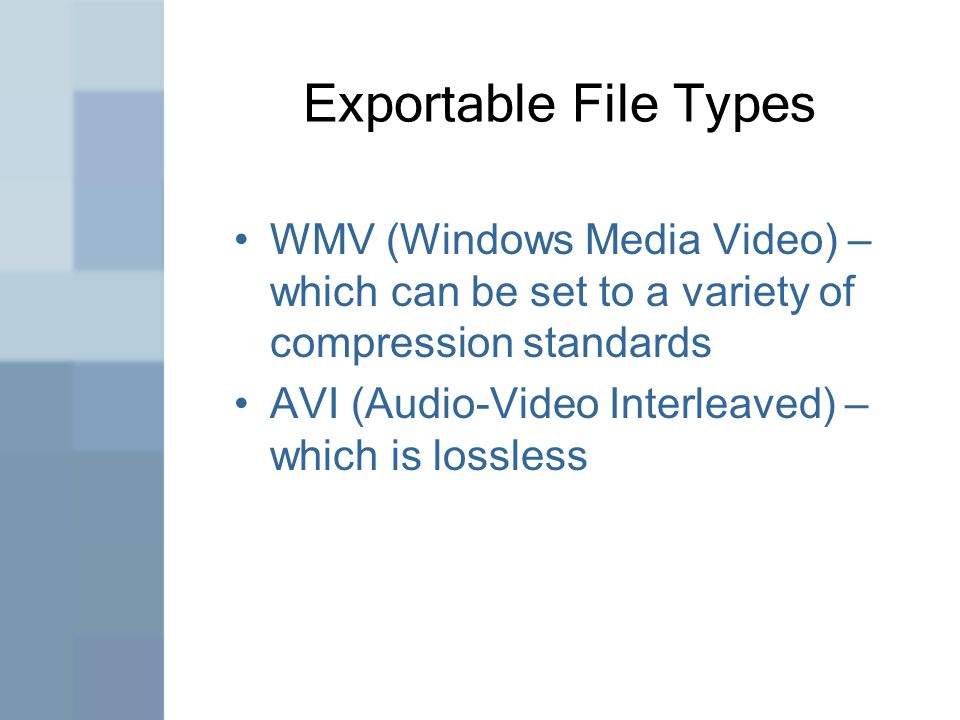 Exportable File Types WMV (Windows Media Video) – which can be set to a variety of compression standards AVI (Audio-Video Interleaved) – which is lossless