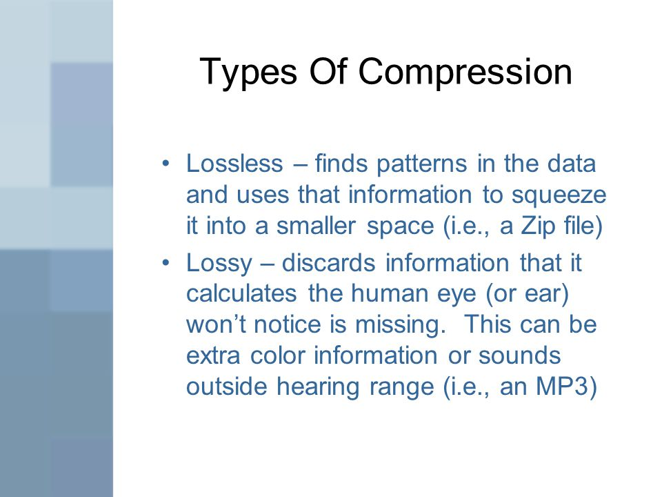 Types Of Compression Lossless – finds patterns in the data and uses that information to squeeze it into a smaller space (i.e., a Zip file) Lossy – discards information that it calculates the human eye (or ear) won't notice is missing.