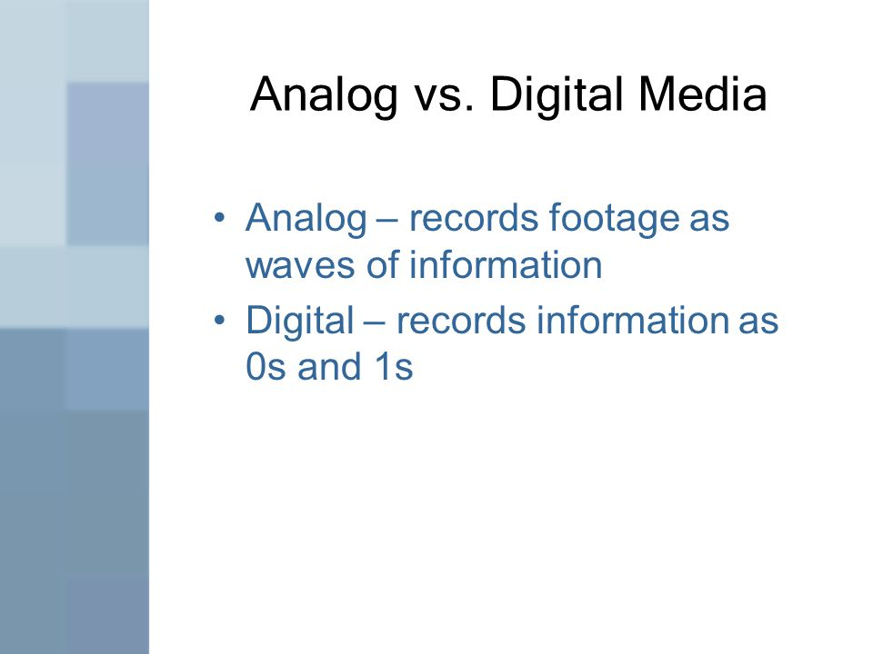 Analog vs. Digital Media Analog – records footage as waves of information Digital – records information as 0s and 1s