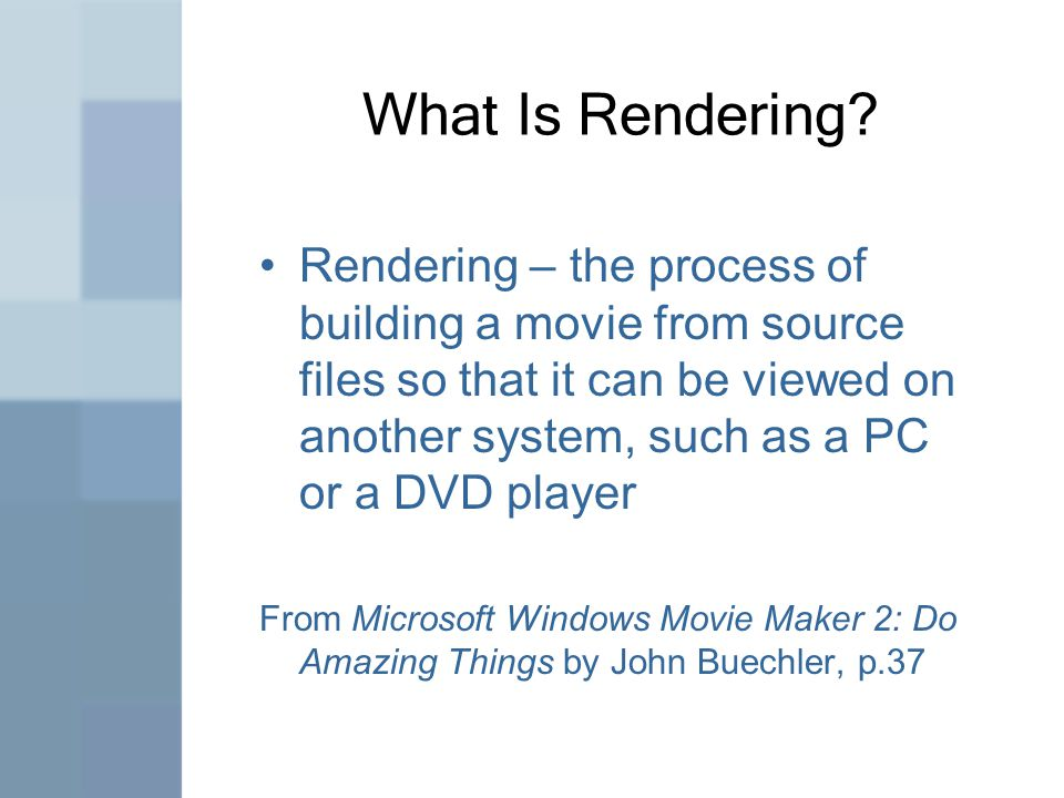 What Is Rendering? Rendering – the process of building a movie from source files so that it can be viewed on another system, such as a PC or a DVD pla
