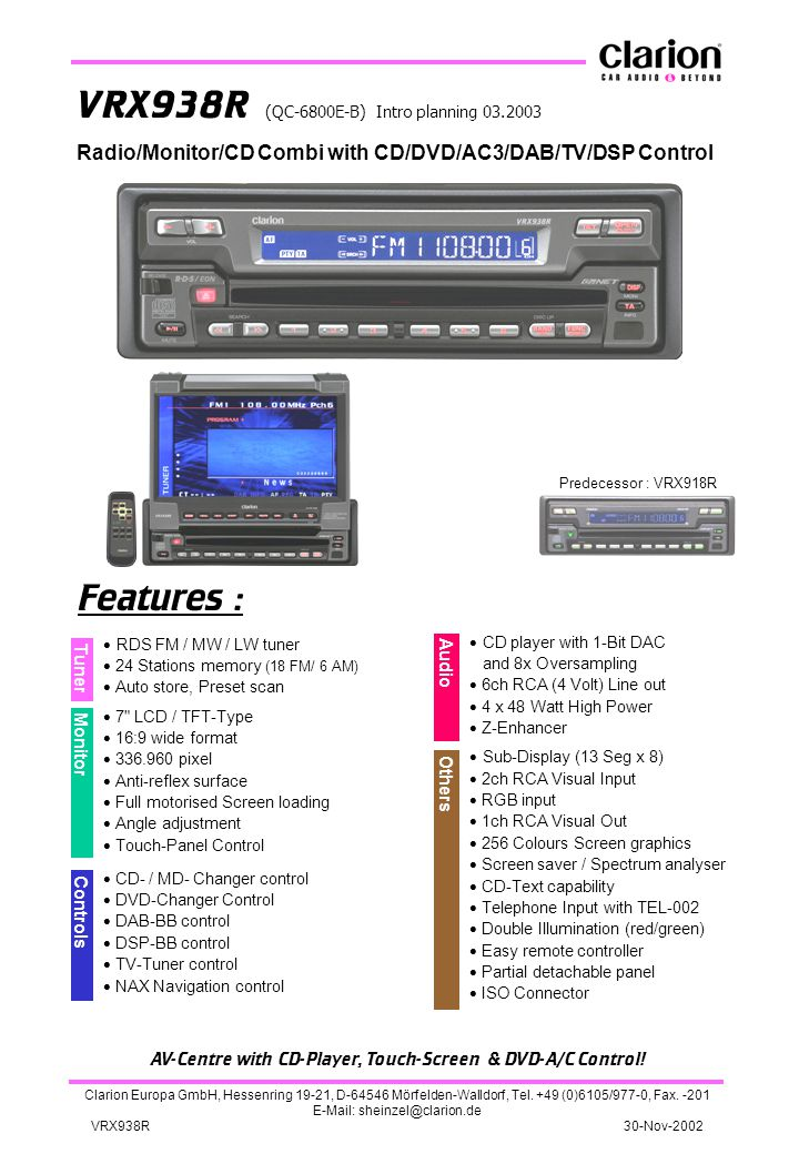 VRX938R (QC-6800E-B) Intro planning 03.2003 Predecessor : VRX918R Features : Audio  RDS FM / MW / LW tuner  24 Stations memory (18 FM/ 6 AM)  Auto store, Preset scan  7 LCD / TFT-Type  16:9 wide format  336.960 pixel  Anti-reflex surface  Full motorised Screen loading  Angle adjustment  Touch-Panel Control  CD- / MD- Changer control  DVD-Changer Control  DAB-BB control  DSP-BB control  TV-Tuner control  NAX Navigation control Tuner Monitor Controls Others AV-Centre with CD-Player, Touch-Screen & DVD-A/C Control.