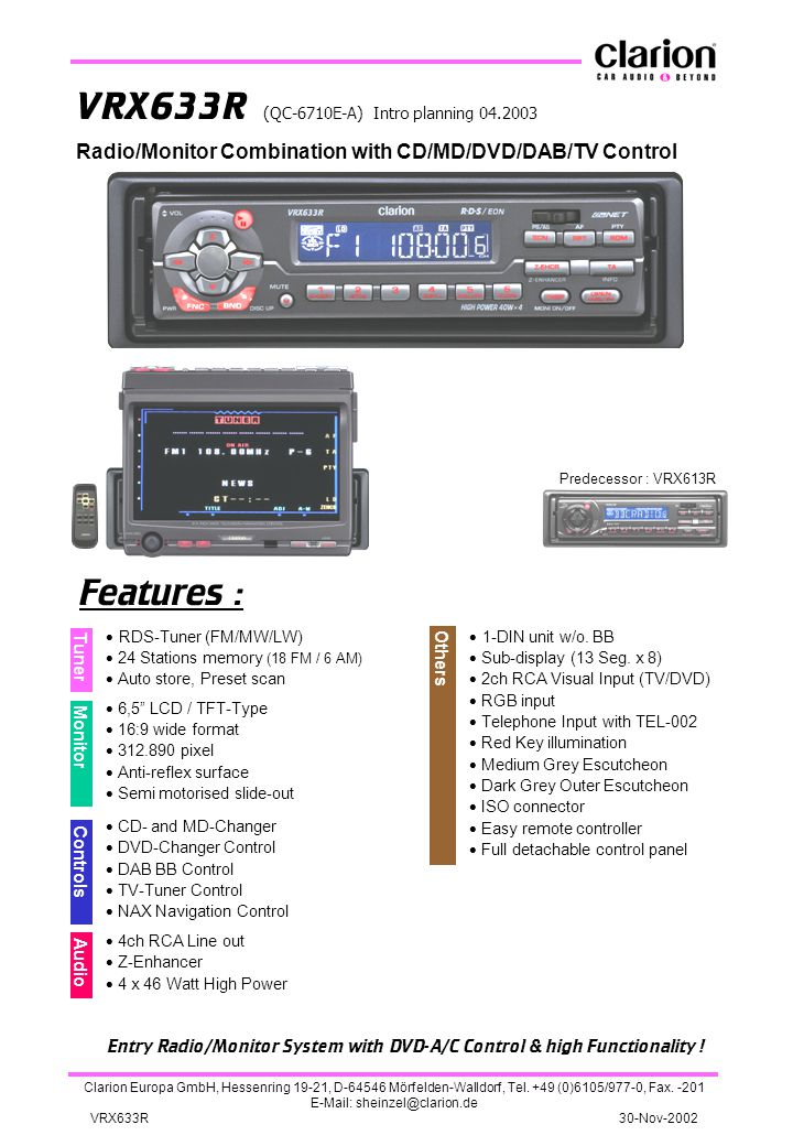 VRX633R (QC-6710E-A) Intro planning 04.2003 Predecessor : VRX613R Features : Audio  RDS-Tuner (FM/MW/LW)  24 Stations memory (18 FM / 6 AM)  Auto store, Preset scan  6,5 LCD / TFT-Type  16:9 wide format  312.890 pixel  Anti-reflex surface  Semi motorised slide-out  CD- and MD-Changer  DVD-Changer Control  DAB BB Control  TV-Tuner Control  NAX Navigation Control  4ch RCA Line out  Z-Enhancer  4 x 46 Watt High Power  1-DIN unit w/o.