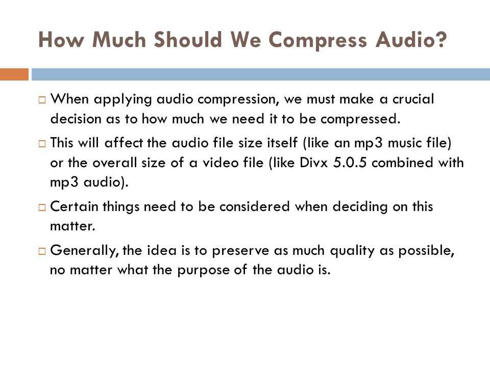 How Much Should We Compress Audio?  When applying audio compression, we must make a crucial decision as to how much we need it to be compressed.  Th
