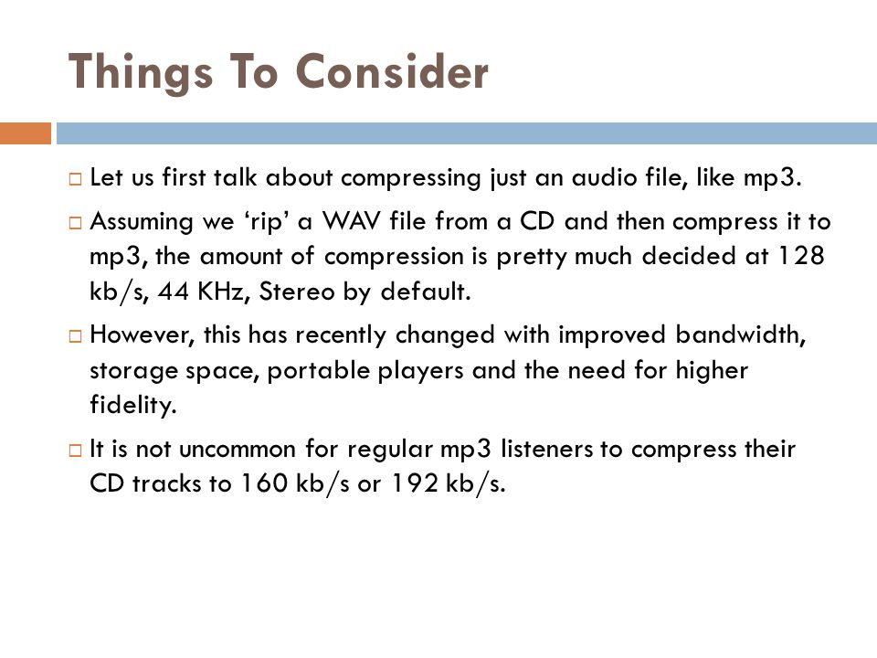 Things To Consider  Let us first talk about compressing just an audio file, like mp3.  Assuming we 'rip' a WAV file from a CD and then compress it t