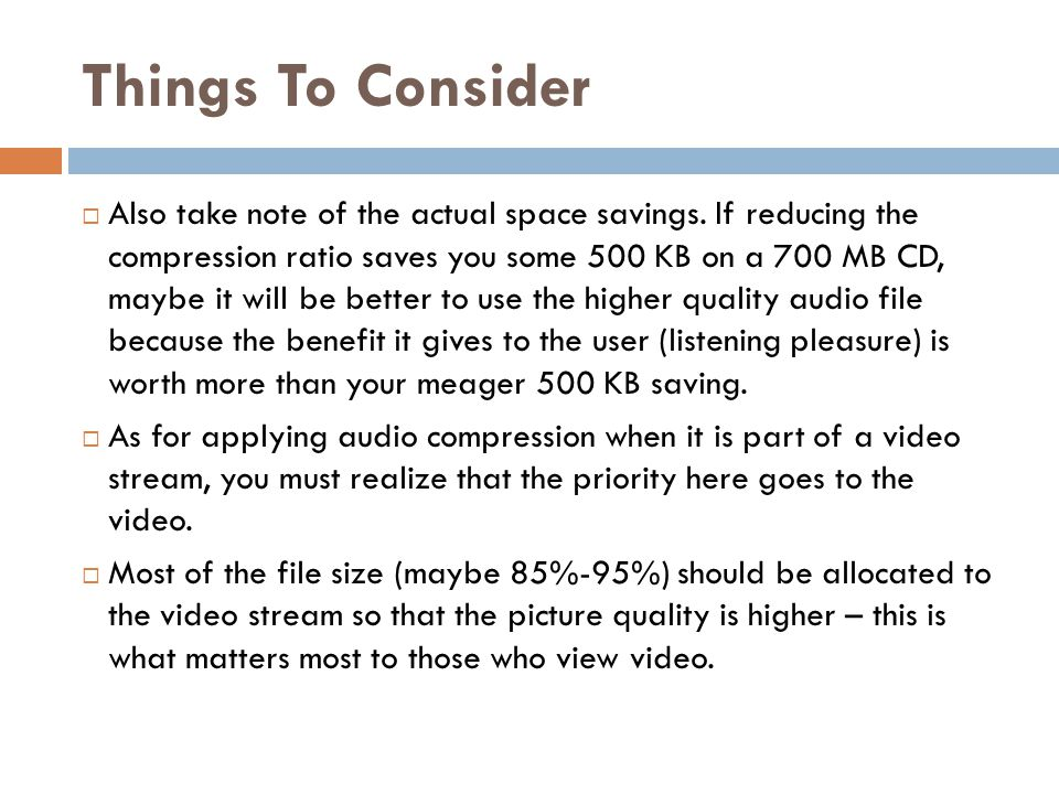Things To Consider  Also take note of the actual space savings. If reducing the compression ratio saves you some 500 KB on a 700 MB CD, maybe it will