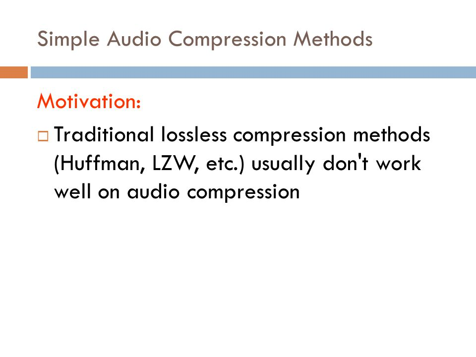 Simple Audio Compression Methods Motivation:  Traditional lossless compression methods (Huffman, LZW, etc.) usually don't work well on audio compress