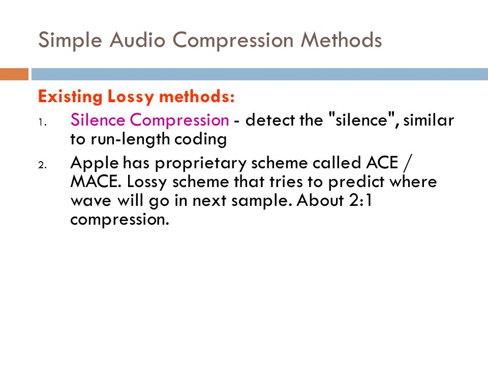 Simple Audio Compression Methods Existing Lossy methods: 1. Silence Compression - detect the