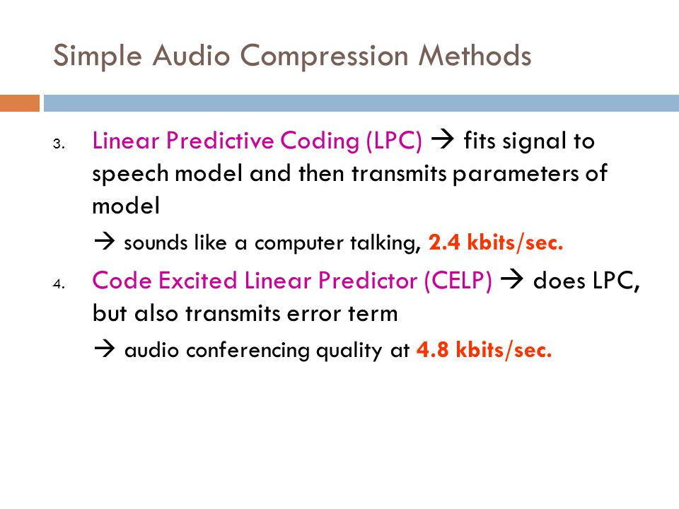 Simple Audio Compression Methods 3. Linear Predictive Coding (LPC)  fits signal to speech model and then transmits parameters of model  sounds like