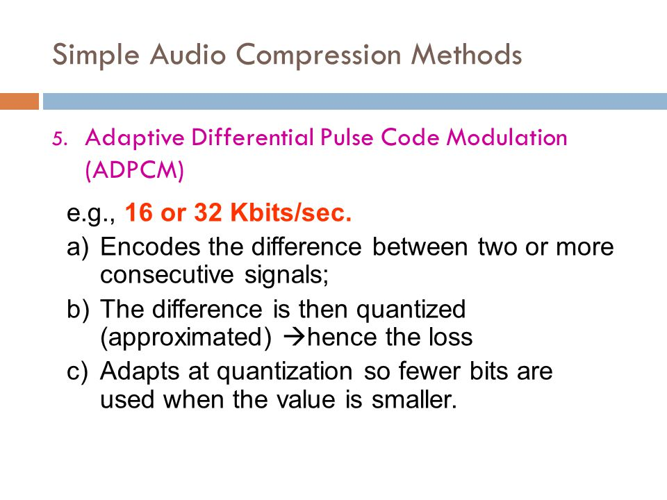 Simple Audio Compression Methods 5. Adaptive Differential Pulse Code Modulation (ADPCM) e.g., 16 or 32 Kbits/sec. a)Encodes the difference between two