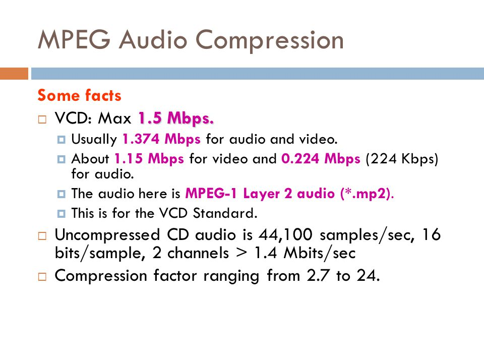 MPEG Audio Compression  With a compression rate of 6:1 (16 bit stereo sampled at 48 KHz is reduced to 256 kbits/sec) and optimal listening conditions, expert listeners could not distinguish between coded and original audio clips.