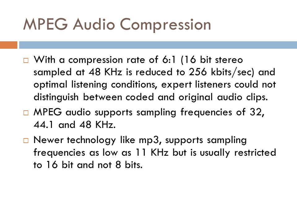 MPEG Audio Compression  With a compression rate of 6:1 (16 bit stereo sampled at 48 KHz is reduced to 256 kbits/sec) and optimal listening conditions