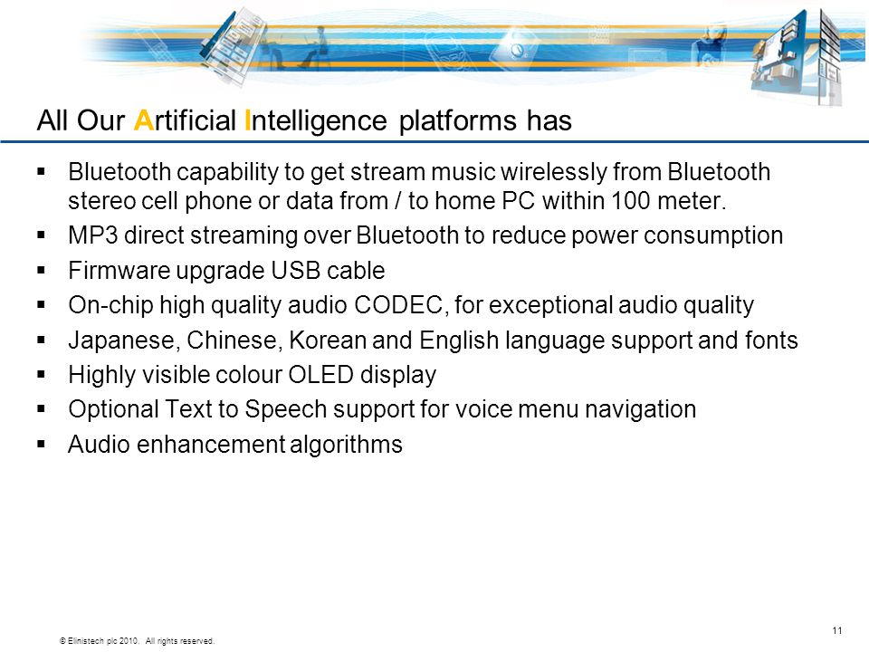 © Elinistech plc 2010. All rights reserved. 11 All Our Artificial Intelligence platforms has  Bluetooth capability to get stream music wirelessly fro
